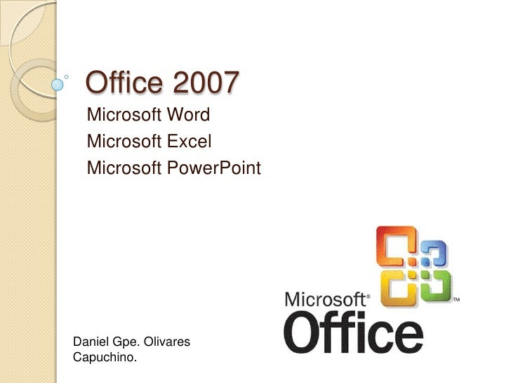 Office 2007<br />Microsoft Word<br />Microsoft Excel<br />Microsoft PowerPoint<br />Daniel Gpe. Olivares Capuchino.<br />