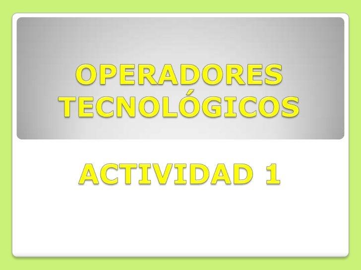 OPERADORES TECNOLÓGICOS<br />ACTIVIDAD 1<br />
