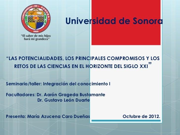 """Universidad de Sonora""""LAS POTENCIALIDADES, LOS PRINCIPALES COMPROMISOS Y LOS   RETOS DE LAS CIENCIAS EN EL HORIZONTE DEL S..."""