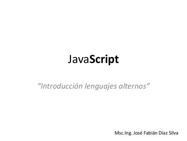 "JavaScript""Introducción lenguajes alternos""Msc.Ing. José Fabián Díaz Silva"