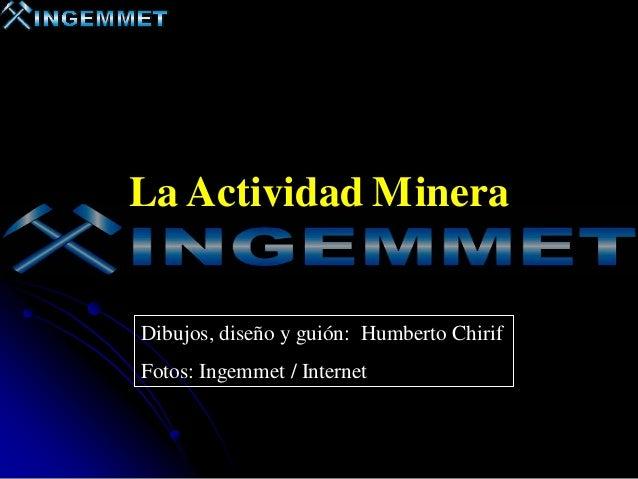 La Actividad Minera  Dibujos, diseño y guión: Humberto Chirif Fotos: Ingemmet / Internet