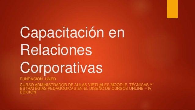 Capacitación en  Relaciones  Corporativas  FUNDACIÓN UNED  CURSO ADMINISTRADOR DE AULAS VIRTUALES MOODLE. TÉCNICAS Y  ESTR...