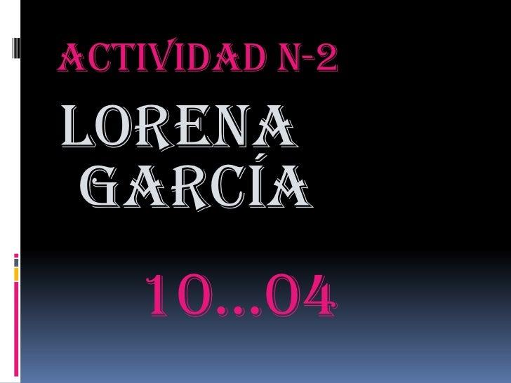 Actividad n-2 <br />Lorena   García <br />10…04<br />