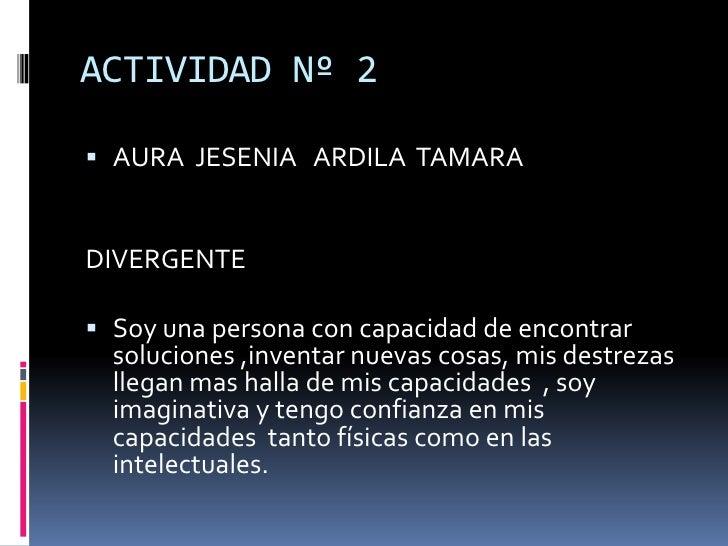 ACTIVIDAD Nº 2<br />AURA  JESENIA   ARDILA  TAMARA <br />DIVERGENTE<br />Soy una persona con capacidad de encontrar  soluc...
