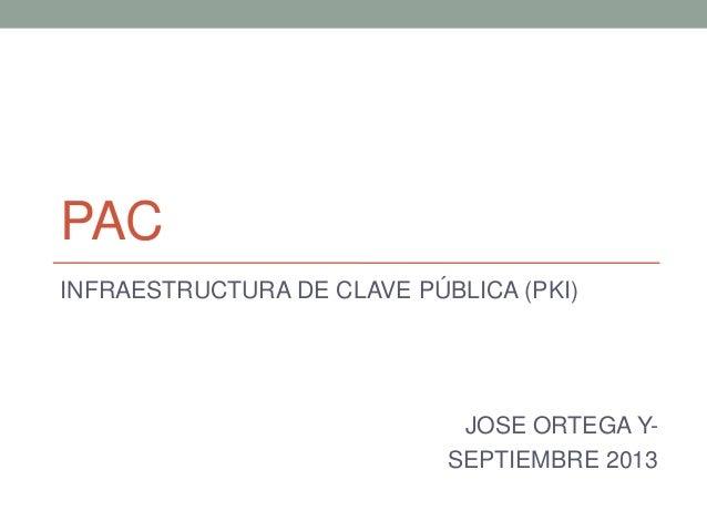 PAC INFRAESTRUCTURA DE CLAVE PÚBLICA (PKI) JOSE ORTEGA Y- SEPTIEMBRE 2013