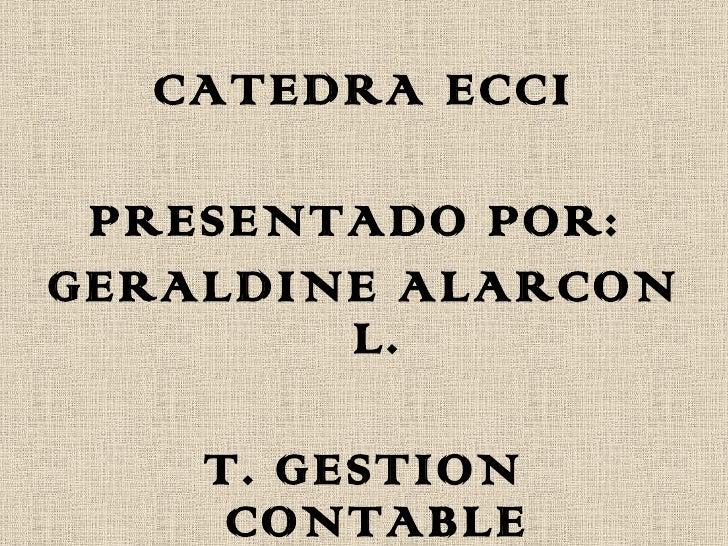 <ul><li>CATEDRA ECCI </li></ul><ul><li>PRESENTADO POR:  </li></ul><ul><li>GERALDINE ALARCON L. </li></ul><ul><li>T. GESTIO...