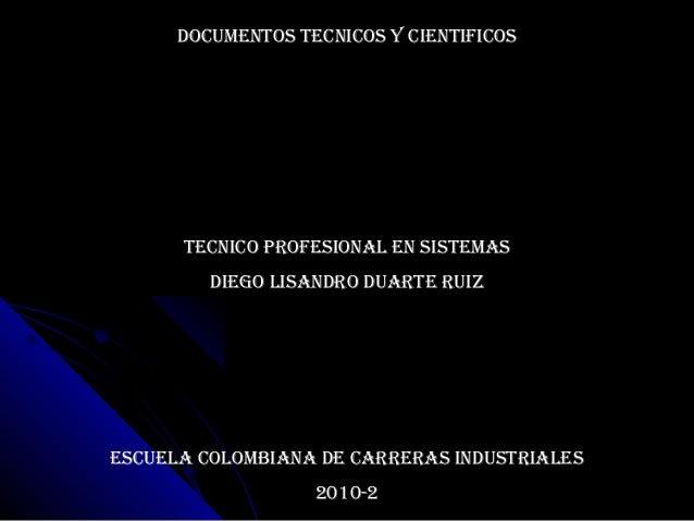 DOCUMENTOS TECNICOS Y CIENTIFICOS TECNICO PROFESIONAL EN SISTEMAS DIEGO LISANDRO DUARTE RUIZ ESCUELA COLOMBIANA DE CARRERA...