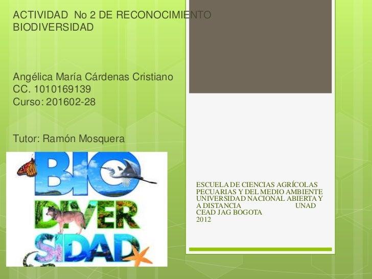 ACTIVIDAD No 2 DE RECONOCIMIENTOBIODIVERSIDADAngélica María Cárdenas CristianoCC. 1010169139Curso: 201602-28Tutor: Ramón M...