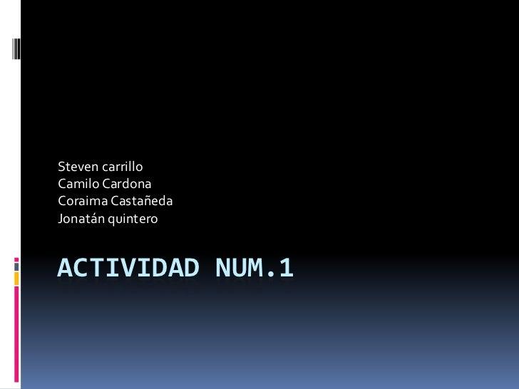 Steven carrilloCamilo CardonaCoraima CastañedaJonatán quinteroACTIVIDAD NUM.1