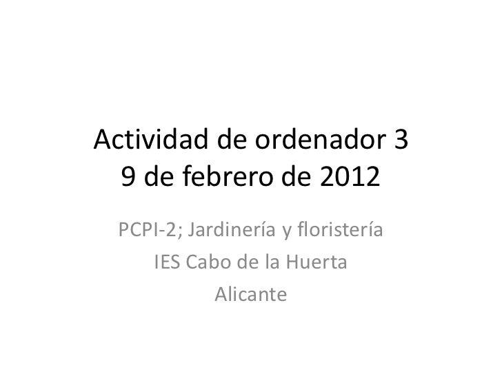 Actividad de ordenador 3  9 de febrero de 2012 PCPI-2; Jardinería y floristería    IES Cabo de la Huerta            Alicante