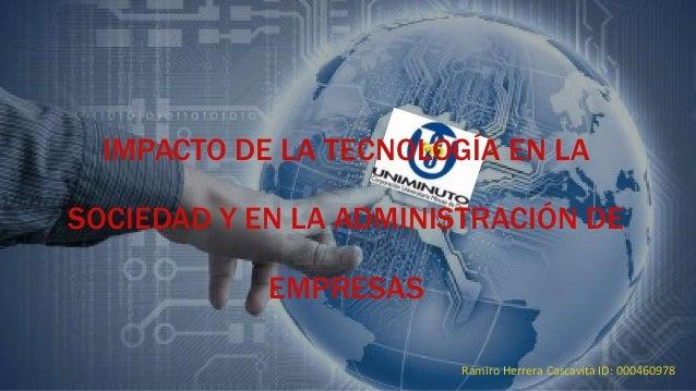 IMPACTO DE LA TECNOLOGÍA EN LA SOCIEDAD Y EN LA ADMINISTRACIÓN DE EMPRESAS Ramiro Herrera Cascavita ID: 000460978