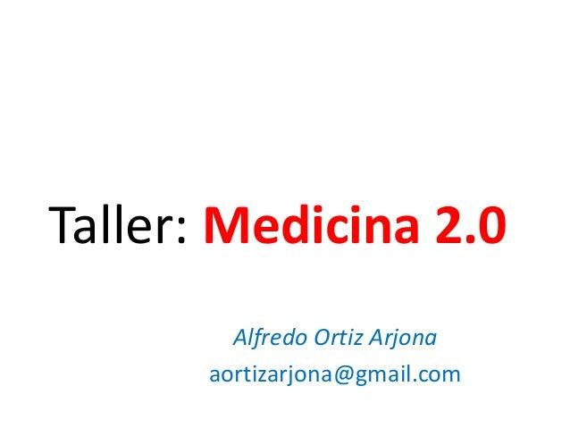 Taller: Medicina 2.0 Alfredo Ortiz Arjona aortizarjona@gmail.com