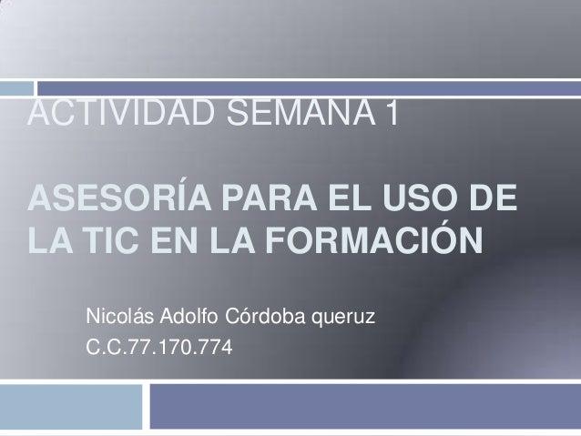 ACTIVIDAD SEMANA 1 ASESORÍA PARA EL USO DE LA TIC EN LA FORMACIÓN Nicolás Adolfo Córdoba queruz C.C.77.170.774