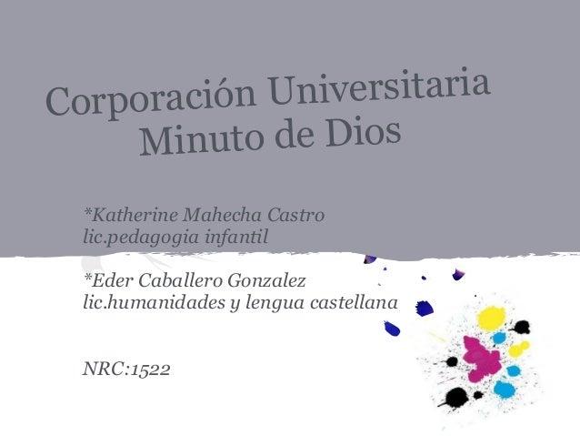 Corporación Universitaria Minuto de Dios *Katherine Mahecha Castro lic.pedagogia infantil *Eder Caballero Gonzalez lic.hum...