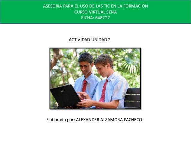 ASESORIA PARA EL USO DE LAS TIC EN LA FORMACIÓN CURSO VIRTUAL SENA FICHA: 648727  ACTIVIDAD UNIDAD 2  Elaborado por: ALEXA...