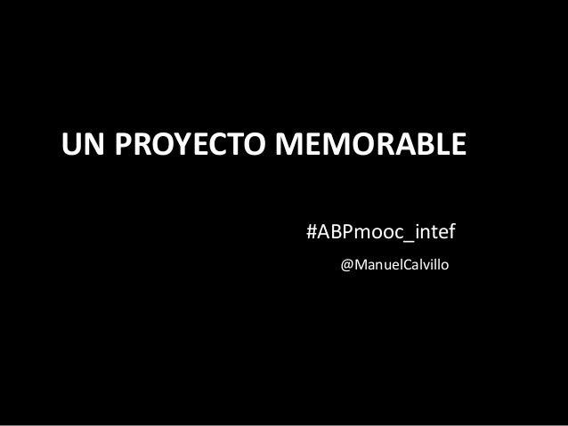 UN PROYECTO MEMORABLE #ABPmooc_intef @ManuelCalvillo