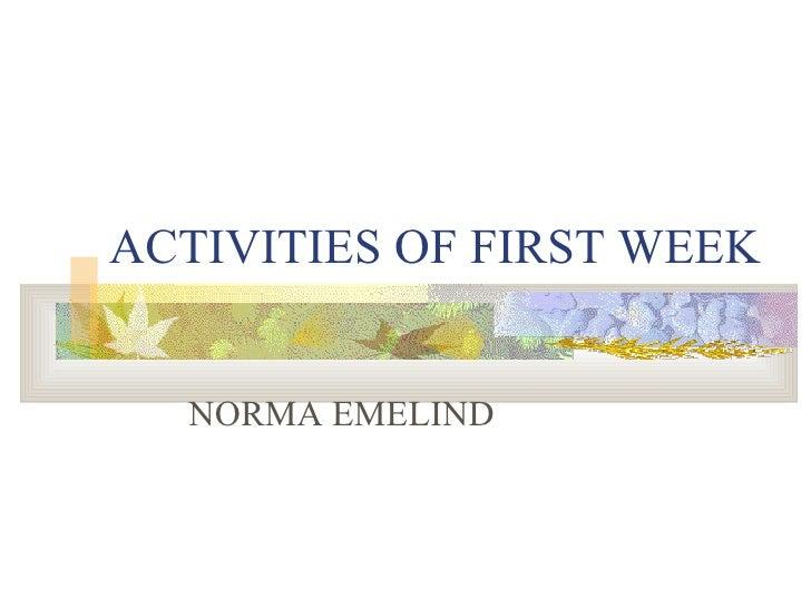 ACTIVITIES OF FIRST WEEK NORMA EMELIND