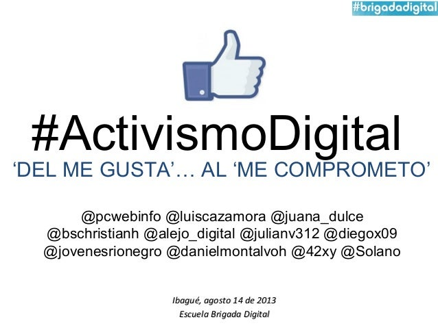 #ActivismoDigital Ibagué, agosto 14 de 2013Ibagué, agosto 14 de 2013 Escuela Brigada DigitalEscuela Brigada Digital @pcweb...