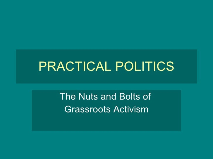 PRACTICAL POLITICS The Nuts and Bolts of  Grassroots Activism
