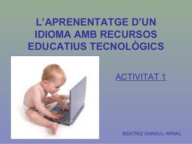 L'APRENENTATGE D'UN IDIOMA AMB RECURSOSEDUCATIUS TECNOLÒGICS             ACTIVITAT 1              BEATRIZ GANDUL ARNAL