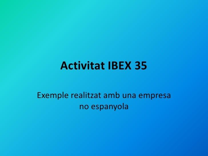 Activitat IBEX 35Exemple realitzat amb una empresa          no espanyola
