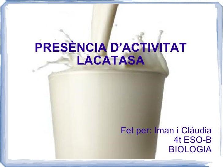 PRESÈNCIA D'ACTIVITAT LACATASA Fet per: Iman i Clàudia 4t ESO-B BIOLOGIA