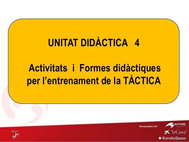Patrocinadors FCF:UNITAT DIDÀCTICA 4Activitats i Formes didàctiquesper l'entrenament de la TÀCTICA