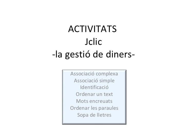 ACTIVITATS  Jclic -la gestió de diners- Associació complexa Associació simple Identificació Ordenar un text Mots encreuats...