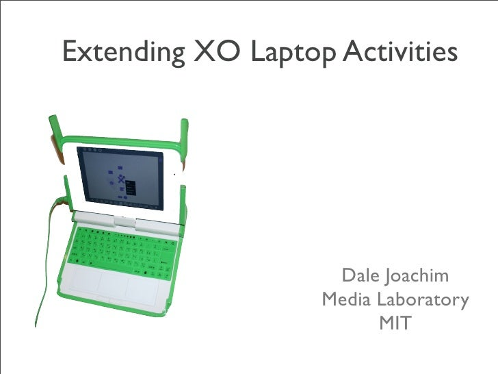 Extending XO Laptop Activities                         Dale Joachim                    Media Laboratory                   ...