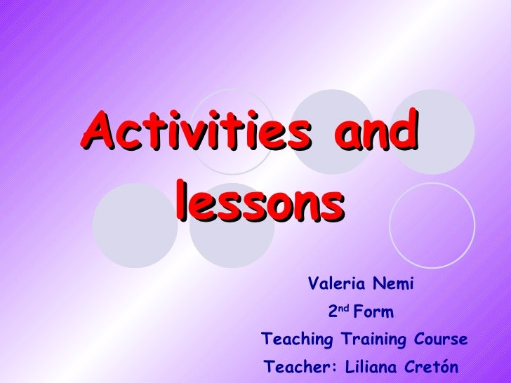 Activities and  lessons Valeria Nemi 2 nd  Form Teaching Training Course Teacher: Liliana Cretón