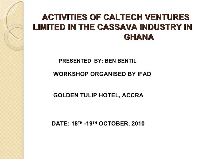 ACTIVITIES OF CALTECH VENTURES LIMITED IN THE CASSAVA INDUSTRY IN  GHANA PRESENTED  BY: BEN BENTIL WORKSHOP ORGANISED BY...