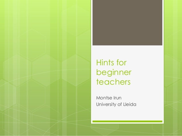 Hints for beginner teachers Montse Irun University of Lleida