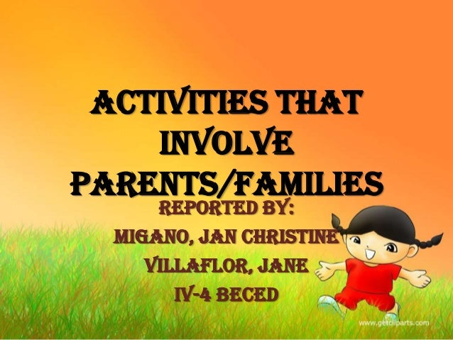 Activities that Involve Parents/Families Reported by: MIGANO, Jan Christine VILLAFLOR, Jane IV-4 BECEd