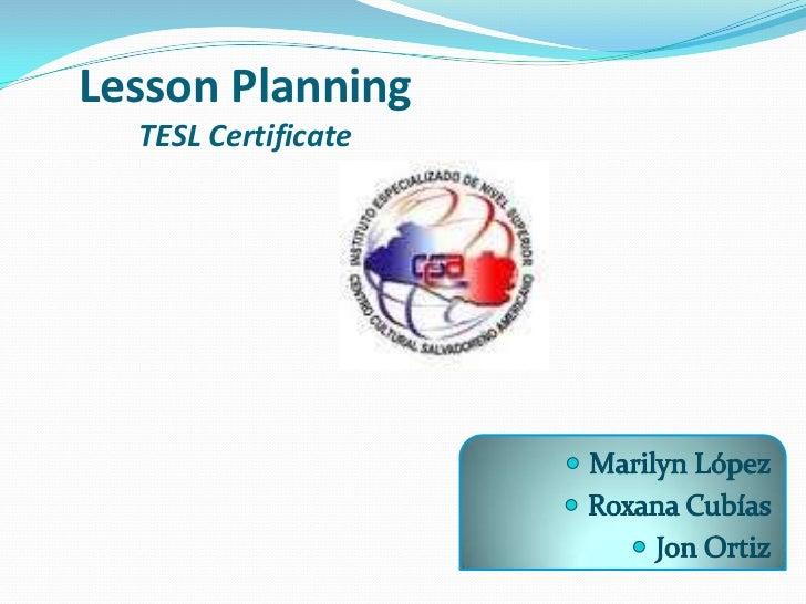 LessonPlanningTESL Certificate<br />Marilyn López<br />Roxana Cubías<br />Jon Ortiz<br />