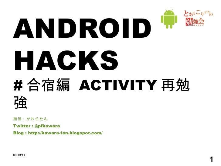 ANDROID HACKS # 合宿編  ACTIVITY 再勉強 担当:かわらたん Twitter : @pfkawara Blog : http://kawara-tan.blogspot.com/ 09/19/11