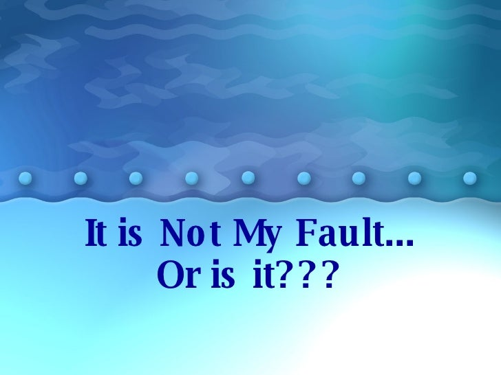 It is Not My Fault... Or is it???