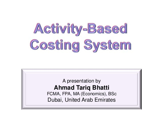 A presentation by   Ahmad Tariq BhattiFCMA, FPA, MA (Economics), BScDubai, United Arab Emirates