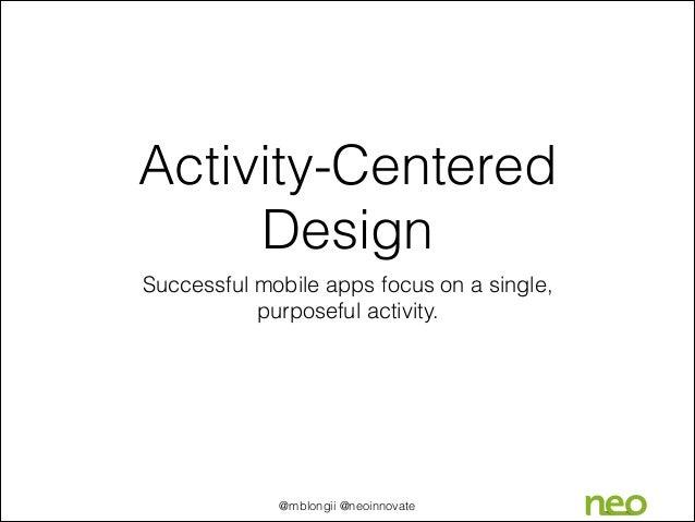 Activity-Centered Design Successful mobile apps focus on a single, purposeful activity.  @mblongii @neoinnovate