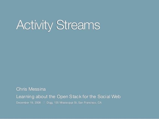 Activity Streams Chris Messina Learning about the Open Stack for the Social Web December 19, 2008 ☃ Digg, 135 Mississippi ...