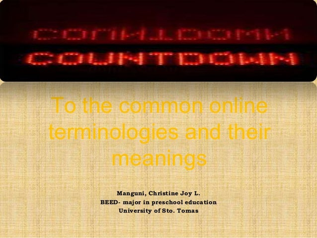 To the common online terminologies and their meanings Manguni, Christine Joy L. BEED- major in preschool education Univers...