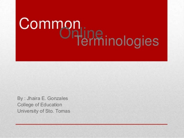 Common Online Terminologies  By : Jhaira E. Gonzales College of Education University of Sto. Tomas