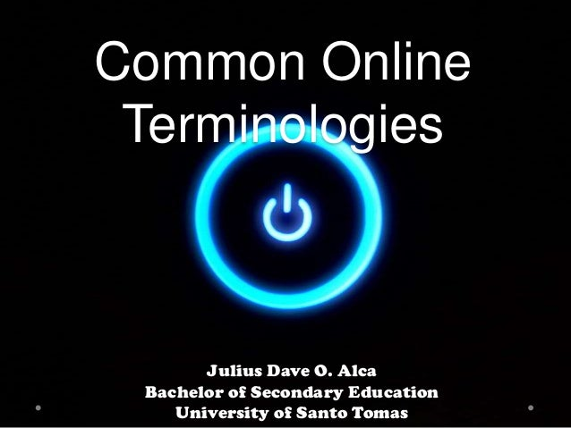 Common Online Terminologies  Julius Dave O. Alca Bachelor of Secondary Education University of Santo Tomas