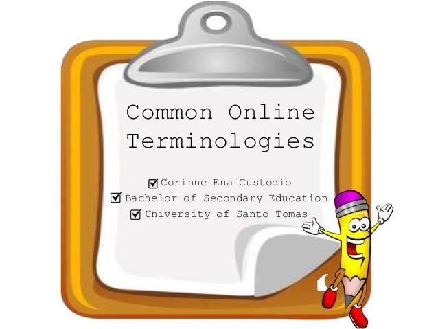 Common Online Terminologies Corinne Ena Custodio Bachelor of Secondary Education University of Santo Tomas