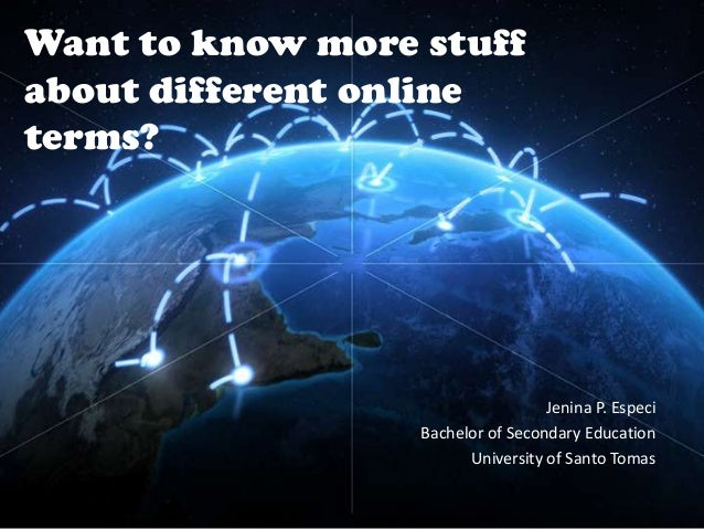 Want to know more stuff about different online terms?  Jenina P. Especi Bachelor of Secondary Education University of Sant...
