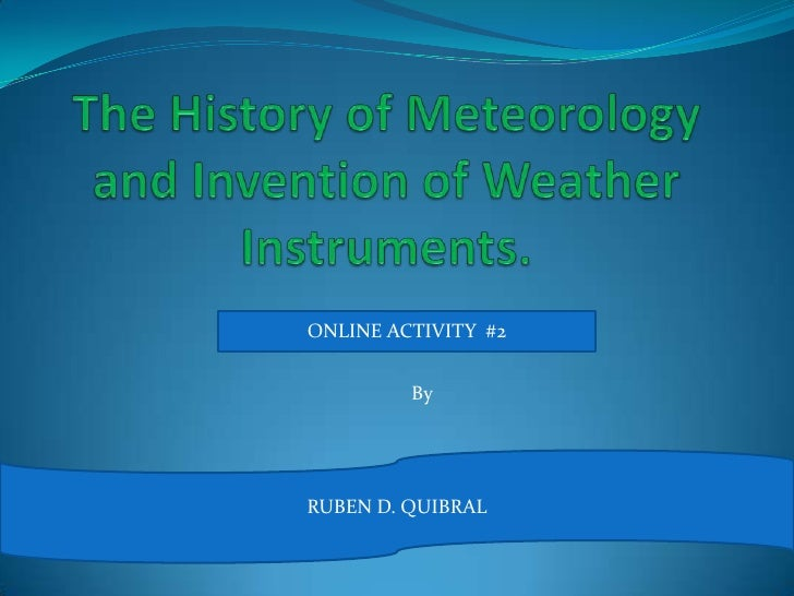 The History of Meteorology and Invention of Weather Instruments.<br />ONLINE ACTIVITY  #2<br />By <br />RUBEN D. QUIBRAL <...
