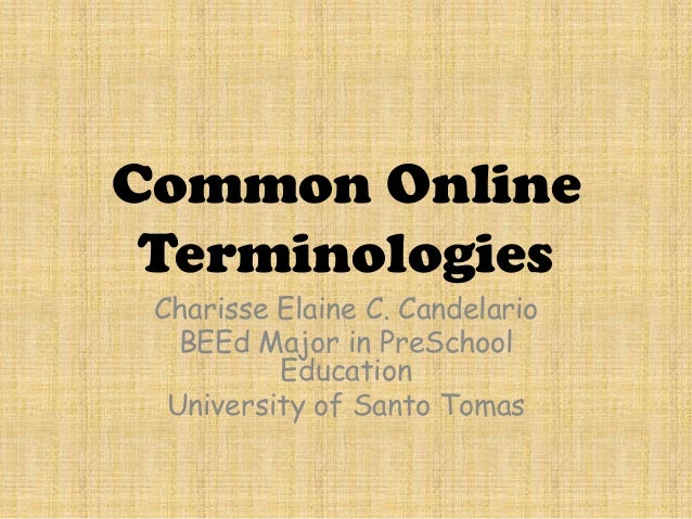 Common Online Terminologies Charisse Elaine C. Candelario BEEd Major in PreSchool Education University of Santo Tomas