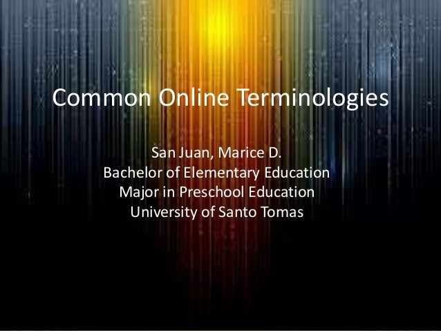 Common Online Terminologies San Juan, Marice D. Bachelor of Elementary Education Major in Preschool Education University o...