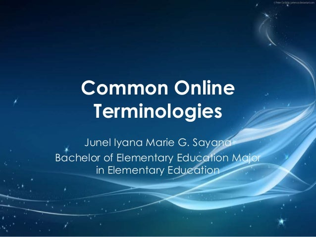 Common Online Terminologies Junel Iyana Marie G. Sayana Bachelor of Elementary Education Major in Elementary Education