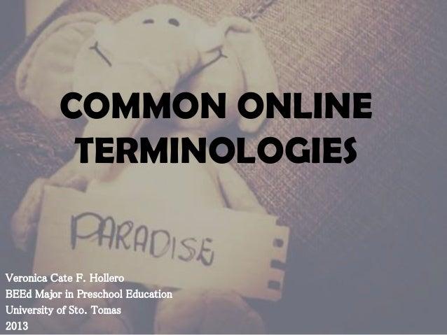 COMMON ONLINE TERMINOLOGIES  Veronica Cate F. Hollero BEEd Major in Preschool Education University of Sto. Tomas 2013