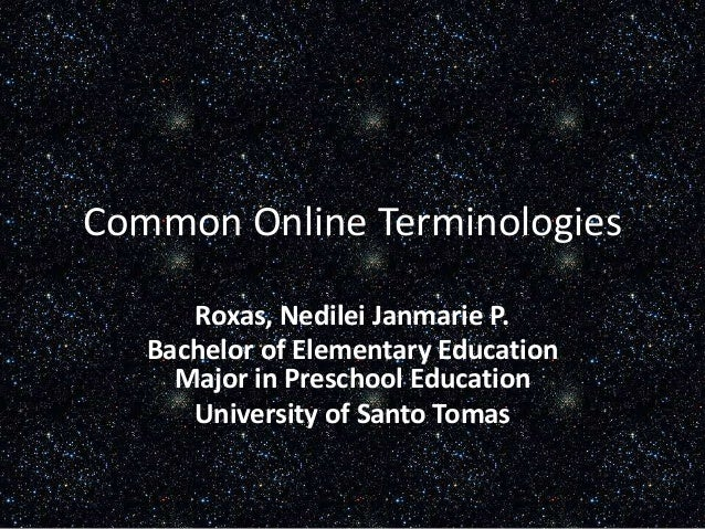Common Online Terminologies Roxas, Nedilei Janmarie P. Bachelor of Elementary Education Major in Preschool Education Unive...